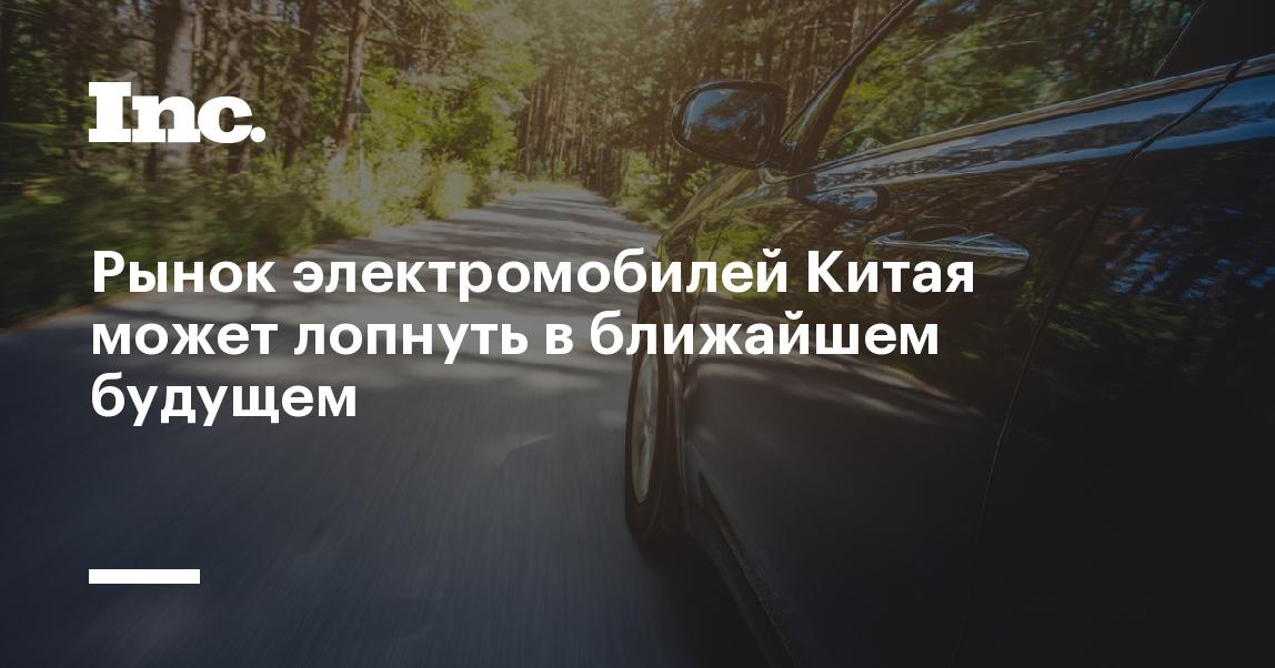 https://incrussia.ru/news/rynok-elektromobilej-kitaya-mozhet-lopnut-v-blizhajshem-budushhem/