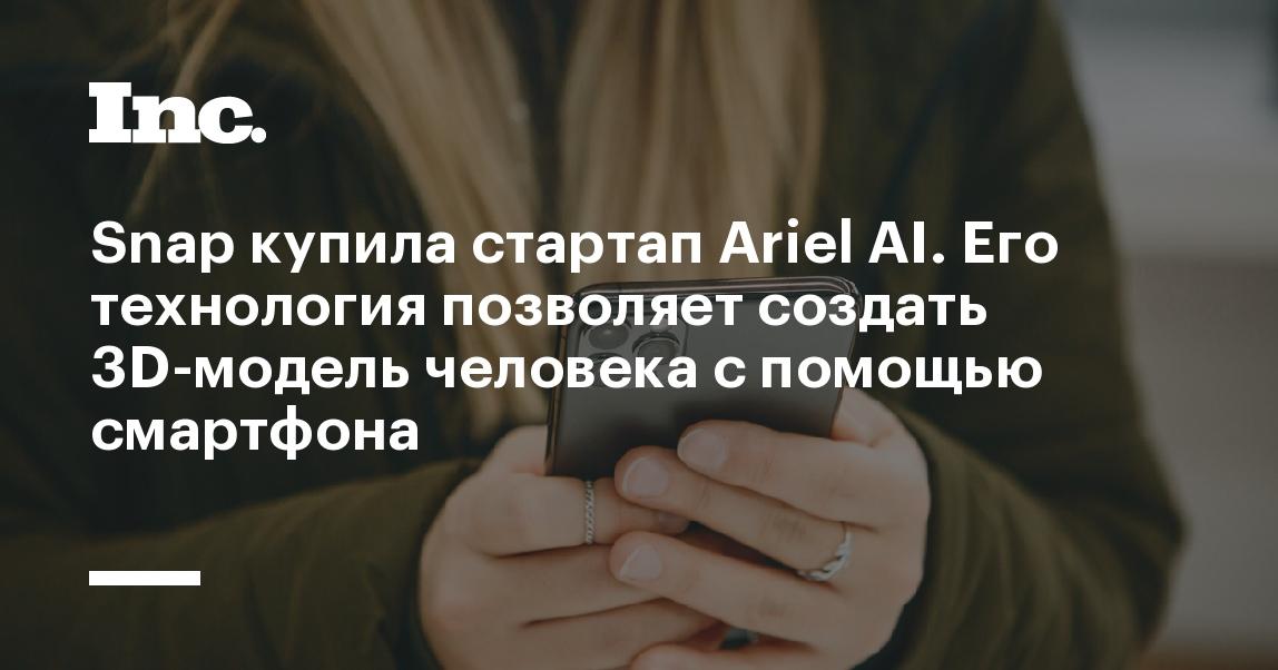 Snap купила стартап Ariel AI. Его технология позволяет создать 3D-модель человека с помощью смартфона