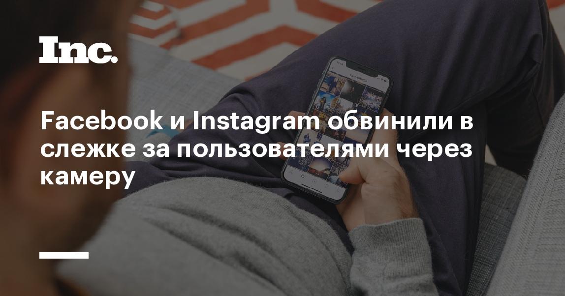 Facebook и Instagram обвинили в слежке за пользователями через камеру