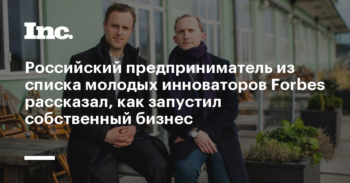Российский предприниматель из списка молодых инноваторов Forbes рассказал, как запустил собственный бизнес