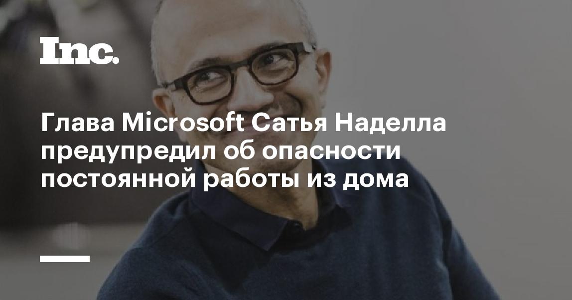 Глава Microsoft Сатья Наделла предупредил об опасности постоянной работы из дома - Inc. Russia