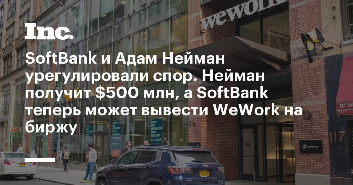 SoftBank и Адам Нейман урегулировали спор. Нейман получит $500 млн, а SoftBank теперь может вывести WeWork на биржу