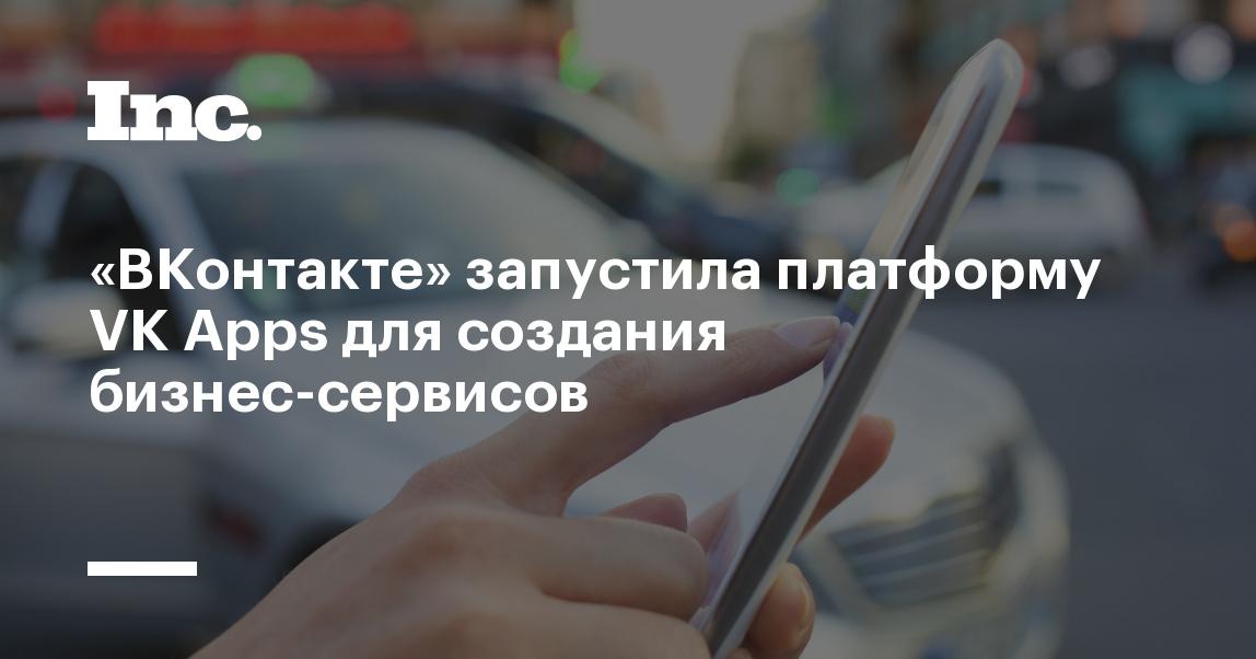 «ВКонтакте» запустила платформу VK Apps для создания бизнес-сервисов